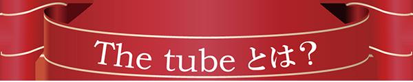 The tubeとは?