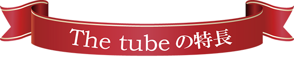 The tubeの特長