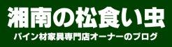 湘南の松食い虫 パイン材家具専門店オーナーのブログ